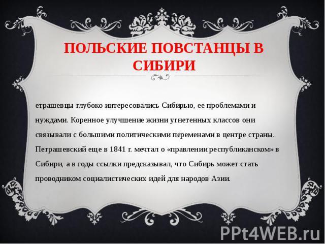 ПОЛЬСКИЕ ПОВСТАНЦЫ В СИБИРИПетрашевцы глубоко интересовались Сибирью, ее проблемами и нуждами. Коренное улучшение жизни угнетенных классов они связывали с большими политическими переменами в центре страны. Петрашевский еще в 1841 г. мечтал о «правле…