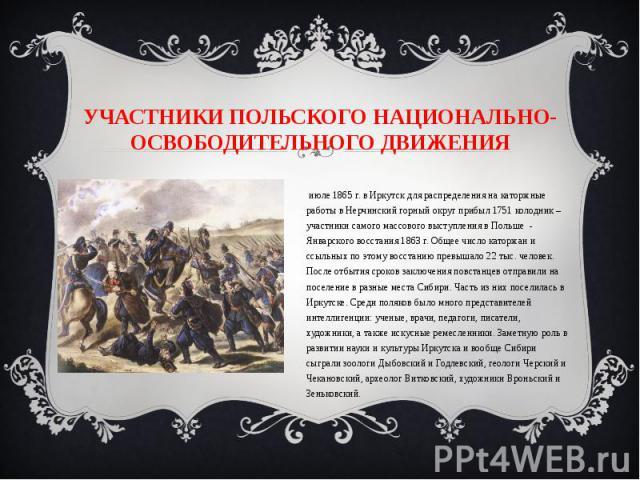 Участники польского национально-освободительного движения В июле 1865 г. в Иркутск для распределения на каторжные работы в Нерчинский горный округ прибыл 1751 колодник – участники самого массового выступления в Польше - Январского восстания 1863 г. …