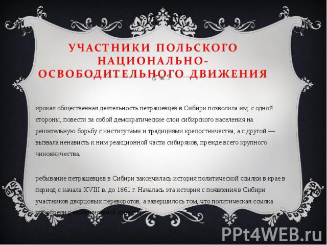 Широкая общественная деятельность петрашевцев в Сибири позволила им, с одной стороны, повести за собой демократические слои сибирского населения на решительную борьбу с институтами и традициями крепостничества, а с другой — вызвала ненависть к ним р…