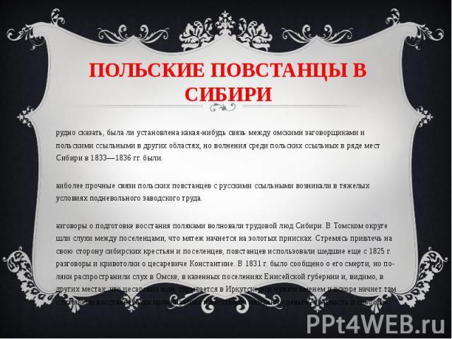 ПОЛЬСКИЕ ПОВСТАНЦЫ В СИБИРИ Трудно сказать, была ли установлена какая-нибудь связь между омскими заговорщиками и польскими ссыльными в других областях, но волнения среди польских ссыльных в ряде мест Сибири в 1833—1836 гг. были. Наиболее прочные свя…