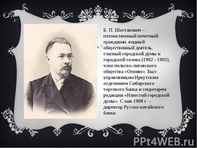 Б. П. Шостакович – потомственный почетный гражданин, видный общественный деятель, гласный городской думы и городской голова (1902 - 1903), член польско-литовского общества «Огниво». Был управляющим Иркутским отделением Сибирского торгового банка и с…