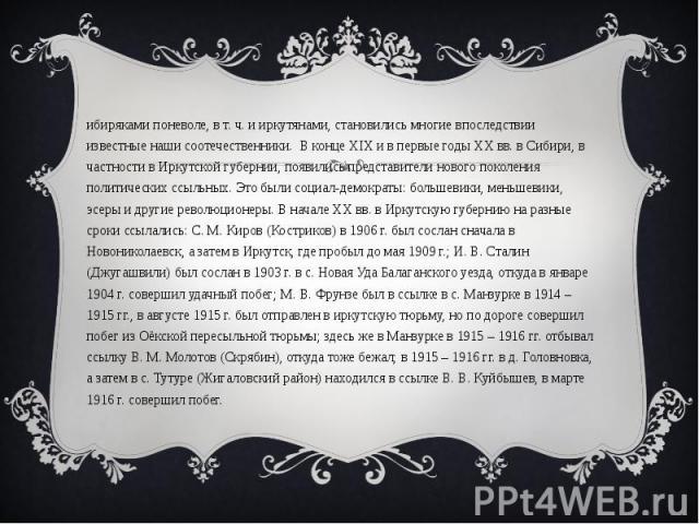 Сибиряками поневоле, в т. ч. и иркутянами, становились многие впоследствии известные наши соотечественники. В конце XIX и в первые годы ХХ вв. в Сибири, в частности в Иркутской губернии, появились представители нового поколения политических ссыльных…