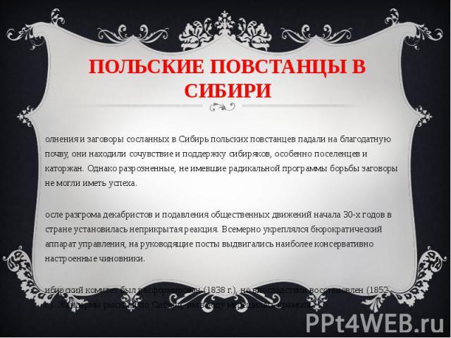 ПОЛЬСКИЕ ПОВСТАНЦЫ В СИБИРИ Волнения и заговоры сосланных в Сибирь польских повстанцев падали на благодатную почву, они находили сочувствие и поддержку сибиряков, особенно поселенцев и каторжан. Однако разрозненные, не имевшие радикальной программы …