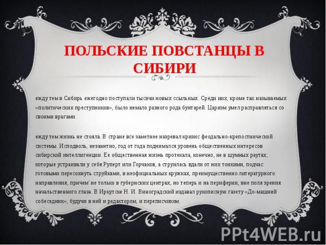 ПОЛЬСКИЕ ПОВСТАНЦЫ В СИБИРИ Между тем в Сибирь ежегодно поступали тысячи новых ссыльных. Среди них, кроме так называемых «политических преступников», было немало разного рода бунтарей. Царизм умел расправляться со своими врагами. Между тем жизнь не …