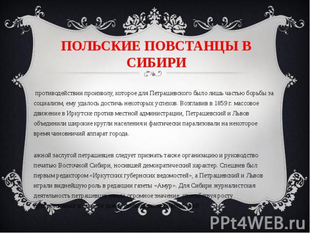 ПОЛЬСКИЕ ПОВСТАНЦЫ В СИБИРИВ противодействии произволу, которое для Петрашевского было лишь частью борьбы за социализм, ему удалось достичь некоторых успехов. Возглавив в 1859 г. массовое движение в Иркутске против местной администрации, Петрашевски…