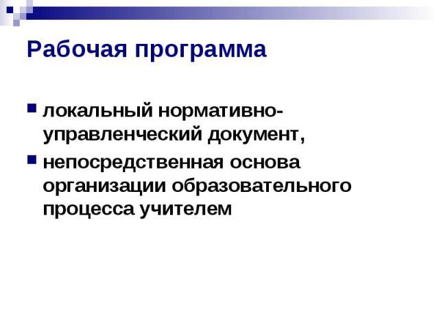 Рабочая программа локальный нормативно-управленческий документ, непосредственная основа организации образовательного процесса учителем