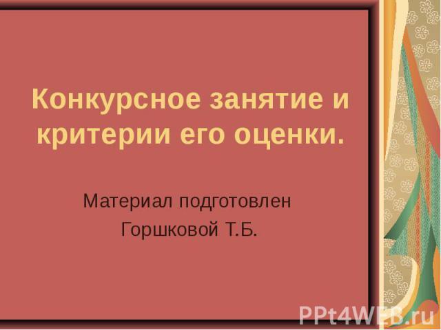 Конкурсное занятие и критерии его оценки Материал подготовлен Горшковой Т.Б.