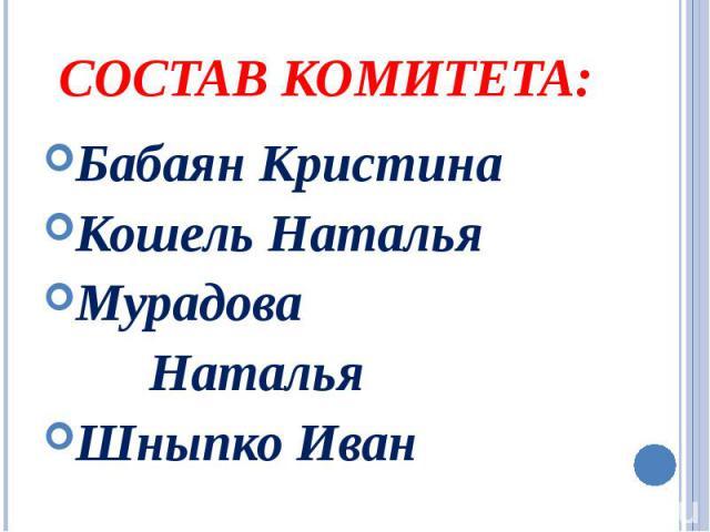 Состав комитета: Бабаян Кристина Кошель Наталья Мурадова Наталья Шныпко Иван