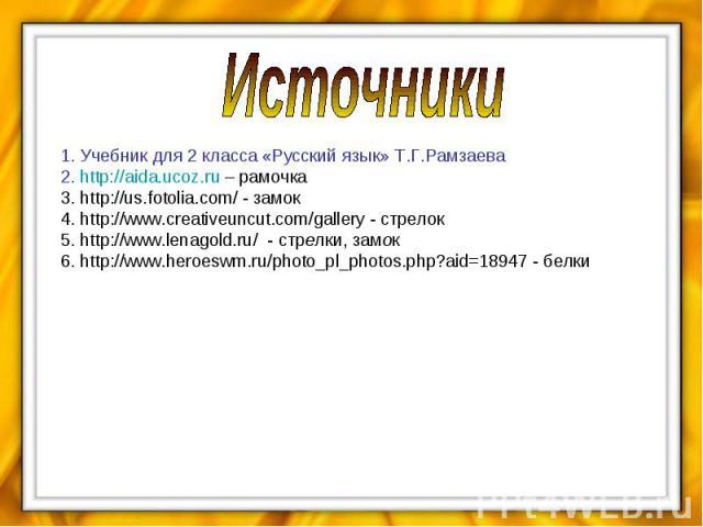 Источники 1. Учебник для 2 класса «Русский язык» Т.Г.Рамзаева 2. http://aida.ucoz.ru – рамочка 3. http://us.fotolia.com/ - замок 4. http://www.creativeuncut.com/gallery - стрелок 5. http://www.lenagold.ru/ - стрелки, замок 6. http://www.heroeswm.ru/…