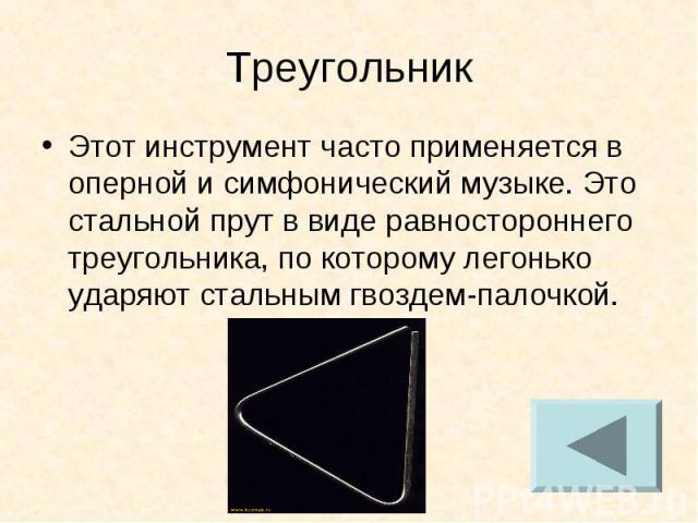 Треугольник Этот инструмент часто применяется в оперной и симфонический музыке. Это стальной прут в виде равностороннего треугольника, по которому легонько ударяют стальным гвоздем-палочкой.