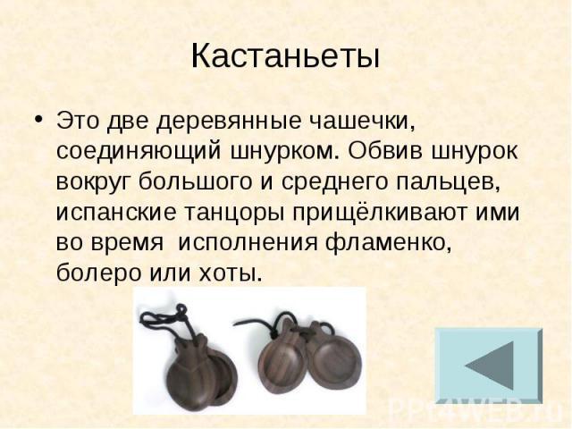 Кастаньет Это две деревянные чашечки, соединяющий шнурком. Обвив шнурок вокруг большого и среднего пальцев, испанские танцоры прищёлкивают ими во время исполнения фламенко, болеро или хоты.