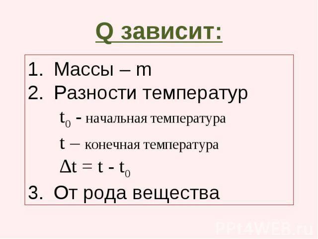 Q зависит: Массы – m Разности температур t0 - начальная температура t – конечная температура ∆t = t - t0 От рода вещества