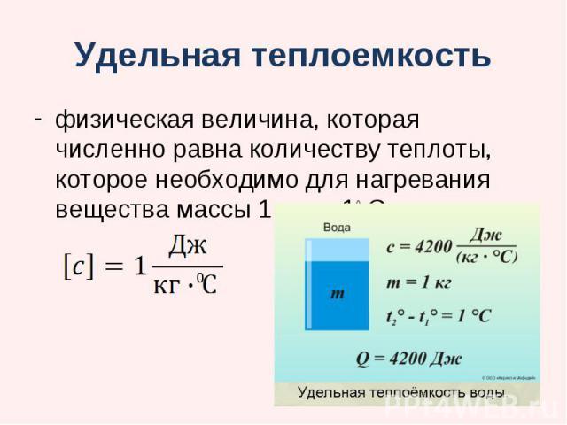 Удельная теплоемкость физическая величина, которая численно равна количеству теплоты, которое необходимо для нагревания вещества массы 1 кг на 10 С.