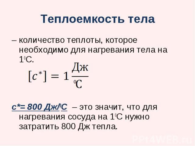 Теплоемкость тела количество теплоты, которое необходимо для нагревания тела на 10С. с*= 800 Дж/0С – это значит, что для нагревания сосуда на 10С нужно затратить 800 Дж тепла.
