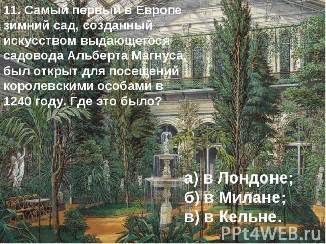 11. Самый первый в Европе зимний сад, созданный искусством выдающегося садовода Альберта Магнуса, был открыт для посещений королевскими особами в 1240 году. Где это было? а) в Лондоне; б) в Милане; в) в Кельне.
