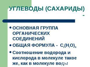 УГЛЕВОДЫ (САХАРИДЫ) - ОСНОВНАЯ ГРУППА ОРГАНИЧЕСКИХ СОЕДИНЕНИЙ ОБЩАЯ ФОРМУЛА - Сn