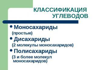 КЛАССИФИКАЦИЯ УГЛЕВОДОВ Моносахариды (простые) Дисахариды (2 молекулы моносахари