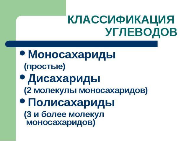 КЛАССИФИКАЦИЯ УГЛЕВОДОВ Моносахариды (простые) Дисахариды (2 молекулы моносахаридов) Полисахариды (3 и более молекул моносахаридов)