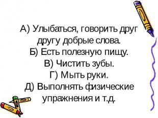 А) Улыбаться, говорить друг другу добрые слова. Б) Есть полезную пищу. В) Чистит
