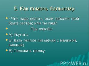 5. Как помочь больному. - Что надо делать, если заболел твой брат( сестра) или т
