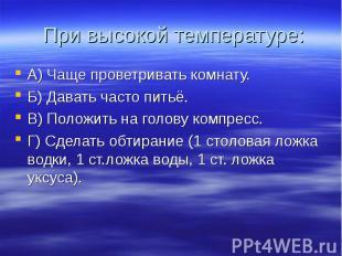 При высокой температуре: А) Чаще проветривать комнату. Б) Давать часто питьё. В)