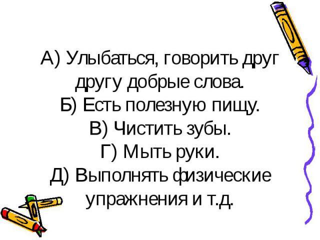 А) Улыбаться, говорить друг другу добрые слова. Б) Есть полезную пищу. В) Чистить зубы. Г) Мыть руки. Д) Выполнять физические упражнения и т.д.