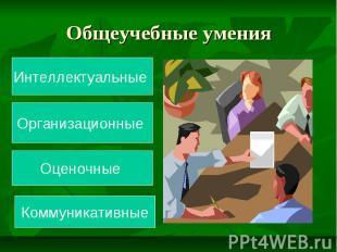 Общеучебные умения Интеллектуальные Организационные Оценочные Коммуникативные