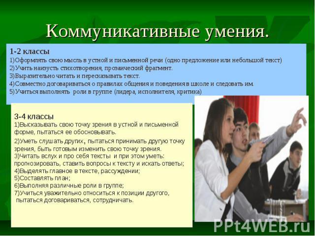 Коммуникативные умения. 1-2 классы 1)Оформлять свою мысль в устной и письменной речи (одно предложение или небольшой текст) 2)Учить наизусть стихотворения, прозаический фрагмент. 3)Выразительно читать и пересказывать текст. 4)Совместно договариватьс…