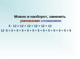 Можно и наоборот, заменить умножениесложением:  5 · 12 = 12 + 12 + 12 +