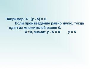 Например: 4 · (y - 5) = 0 Если произведение равно нулю, тогда один из множ