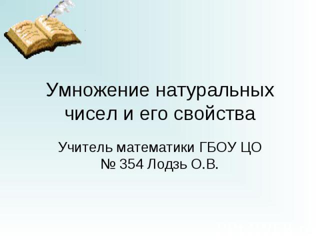 Умножение натуральных чисел и его свойства Учитель математики ГБОУ ЦО № 354 Лодзь О.В.