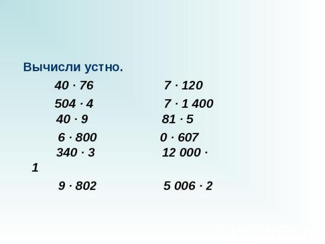 Вычисли устно.  40 · 76 7 · 120 504 · 47 · 1 400 40 · 9 81 · 5  6 · 8000 · 607 340 · 3 12 000 · 1 9 · 802 5 006…