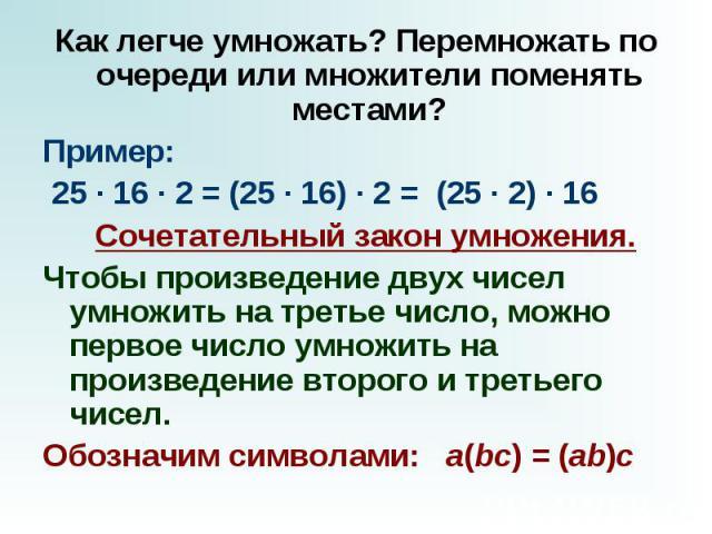 Как легче умножать? Перемножать по очереди или множители поменять местами? Пример: 25 · 16 · 2 = (25 · 16) · 2=(25 · 2) · 16  Сочетательный закон умножения. Чтобы произведение двух чисел умножить на третье число, можно первое число умножи…