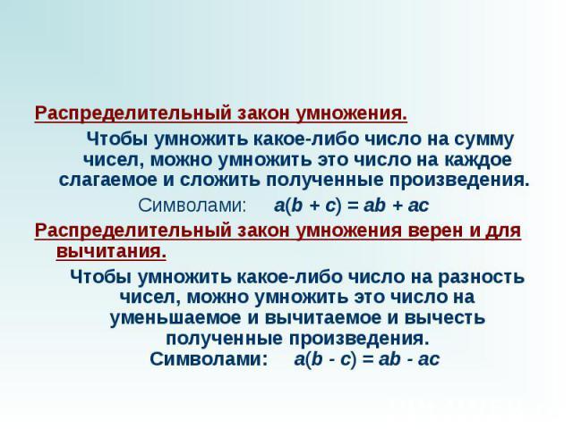 Распределительный закон умножения. Чтобы умножить какое-либо число на сумму чисел, можно умножить это число на каждое слагаемое и сложить полученные произведения. Символами: a(b + c) = ab + ac Распределительный закон умножения верен и для вычита…