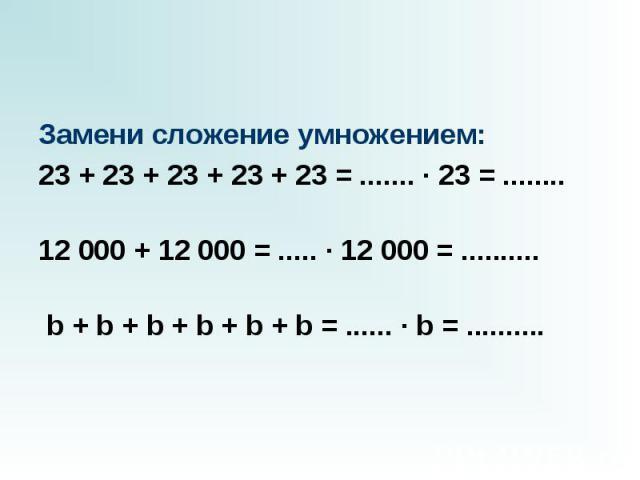 Замени сложение умножением: 23 + 23 + 23 + 23 + 23 = ....... · 23 = ........  12 000 + 12 000 = ..... · 12 000 = ..........  b + b + b + b + b +…