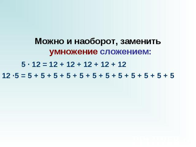 Можно и наоборот, заменить умножениесложением:  5 · 12 = 12 + 12 + 12 + 12 + 12 12 ·5 = 5 + 5 + 5 + 5 + 5 + 5 + 5 + 5 + 5 + 5 + 5 + 5