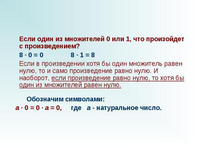 Если один из множителей 0 или 1, что произойдет с произведением?  8 · 0 = 0 8 · 1 = 8  Если в произведении хотя бы один множитель равен нулю, то и само произведение равно нулю. И наоборот, если произведение равно нулю, то хотя бы…