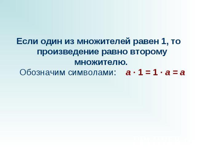 Если один из множителей равен 1, то произведение равно второму множителю. Обозначим символами: a · 1 = 1 · a = a