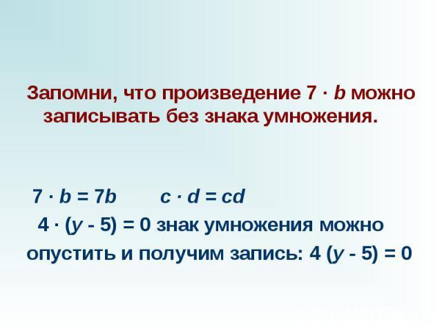 Запомни, что произведение 7 · b можно записывать без знака умножения.  7 · b = 7b c · d = cd  4 · (y - 5) = 0 знак умножения можно опустить и получим запись: 4 (y - 5) = 0