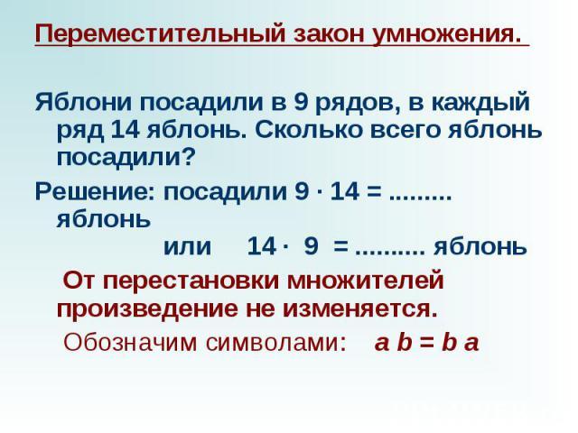 Переместительный закон умножения.  Яблони посадили в 9 рядов, в каждый ряд 14 яблонь. Сколько всего яблонь посадили? Решение: посадили 9 · 14 = ......... яблонь  или  14 · 9 = .......... яблонь  От перестановки множителей прои…