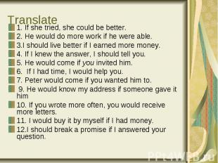 Translate 1. If she tried, she could be better. 2. He would do more work if he w