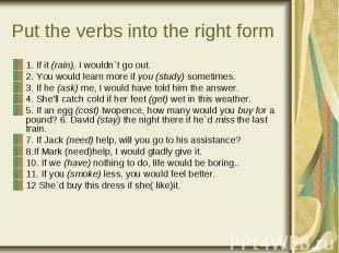 Put the verbs into the right f orm 1. If it (rain), I wouldn`t go out. 2. You wo