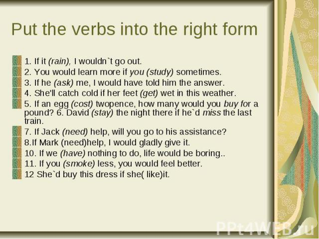 Put the verbs into the right f orm 1. If it (rain), I wouldn`t go out. 2. You would learn more if you (study) sometimes. 3. If he (ask) me, I would have told him the answer. 4. She'll catch cold if her feet (get) wet in this weather. 5. If an egg (c…
