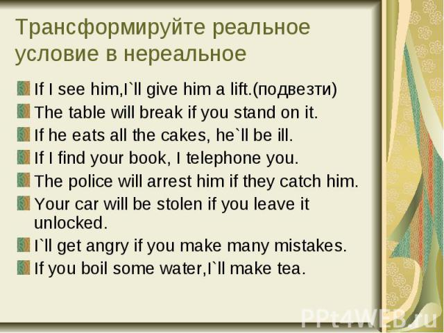 Трансформируйте реальное условие в нереальное If I see him,I`ll give him a lift.(подвезти) The table will break if you stand on it. If he eats all the cakes, he`ll be ill. If I find your book, I telephone you. The police will arrest him if they catc…