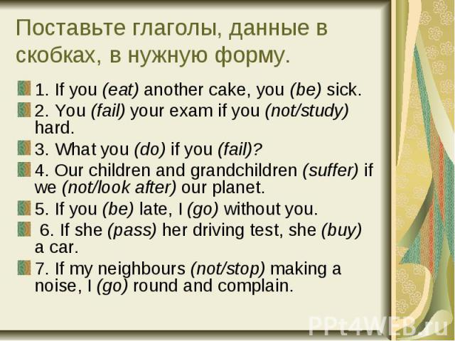Поставьте глаголы, данные в скобках, в нужную форму. 1. If you (eat) another cake, you (be) sick. 2. You (fail) your exam if you (not/study) hard. 3. What you (do) if you (fail)? 4. Our children and grandchildren (suffer) if we (not/look after) our …