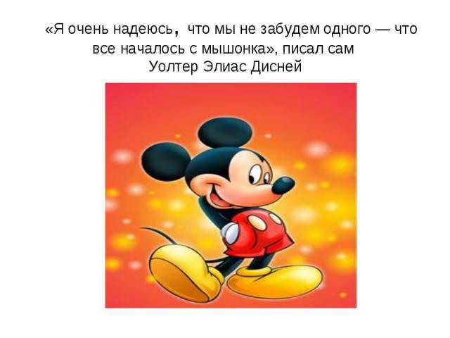 «Я очень надеюсь, что мы не забудем одного — что все началось с мышонка», писал сам Уолтер Элиас Дисней