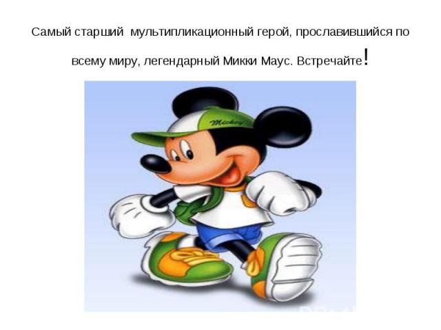Самый старший мультипликационный герой, прославившийся по всему миру, легендарный Микки Маус. Встречайте!