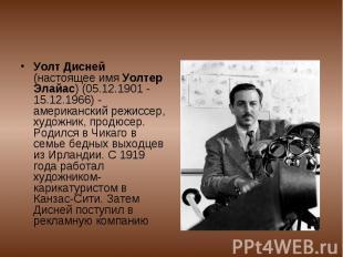 Уолт Дисней (настоящее имя Уолтер Элайас) (05.12.1901 - 15.12.1966) - американск