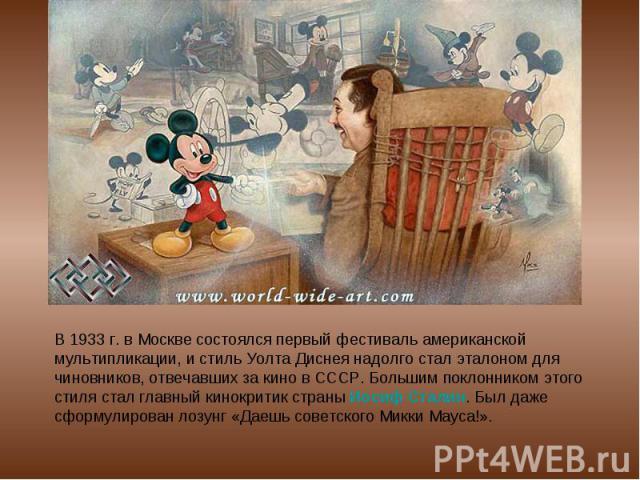 В 1933 г. в Москве состоялся первый фестиваль американской мультипликации, и стиль Уолта Диснея надолго стал эталоном для чиновников, отвечавших за кино в СССР. Большим поклонником этого стиля стал главный кинокритик страны Иосиф Сталин. Был даже сф…