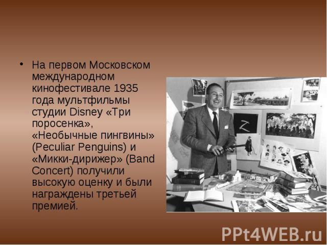 На первом Московском международном кинофестивале 1935 года мультфильмы студии Disney «Три поросенка», «Необычные пингвины» (Peculiar Penguins) и «Микки-дирижер» (Band Concert) получили высокую оценку и были награждены третьей премией.